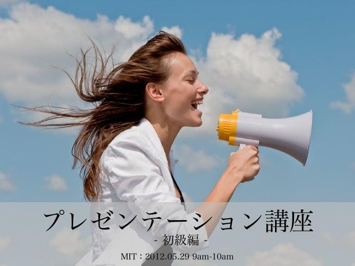 プレゼンテーション講座         - 初級編 -   MIT:2012.05.29 9am-10am