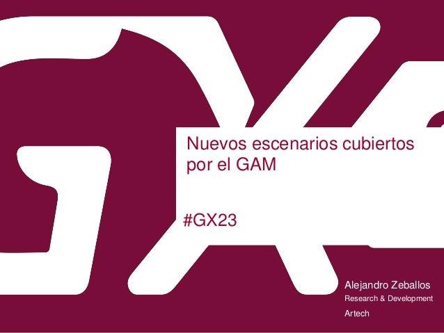 #GX23 Nuevos escenarios cubiertos por el GAM Alejandro Zeballos Artech Research & Development
