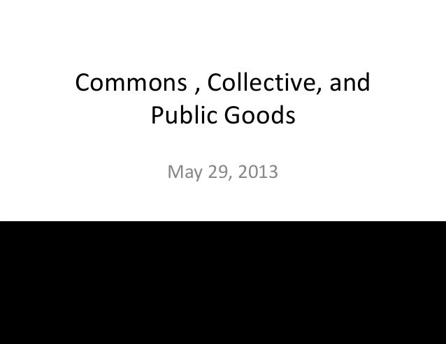 Commons , Collective, andPublic GoodsMay 29, 2013