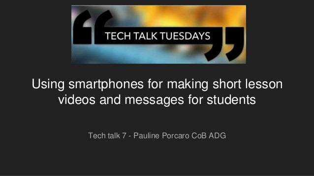Using smartphones for making short lesson videos and messages for students Tech talk 7 - Pauline Porcaro CoB ADG