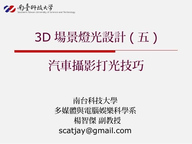 南台科技大學 多媒體與電腦娛樂科學系 楊智傑 副教授 scatjay@gmail.com 3D 場景燈光設計 ( 五 ) 汽車攝影打光技巧