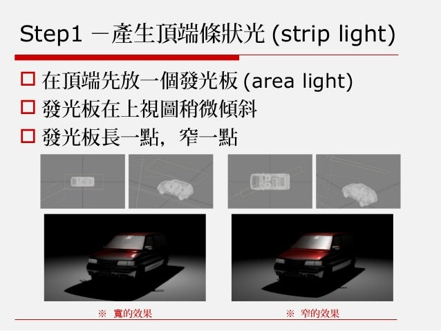 Step1 -產生頂端條狀光 (strip light)  在頂端先放一個發光板 (area light)  發光板在上視圖稍微傾斜  發光板長一點,窄一點 ※ 的效果寬 ※ 窄的效果