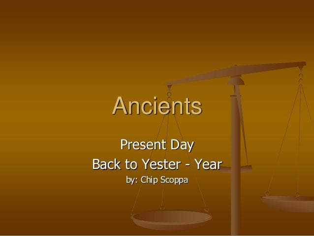 Ancients Present Day Back to Yester - Year by: Chip Scoppa
