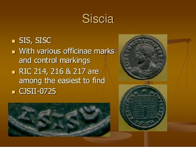 Siscia  SIS, SISC  With various officinae marks and control markings  RIC 214, 216 & 217 are among the easiest to find ...