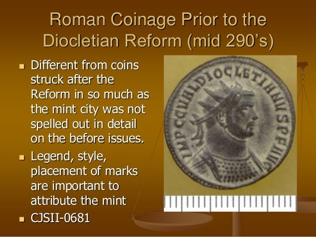 Roman Coinage Prior to the Diocletian Reform (mid 290's)  Different from coins struck after the Reform in so much as the ...