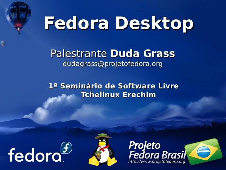 Fedora Desktop Palestrante Duda Grass    dudagrass@projetofedora.org   1º Seminário de Software Livre        Tchelinux Ere...