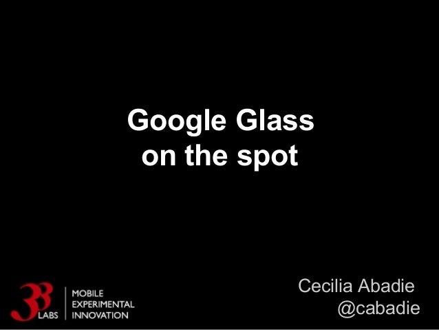 Google Glass on the spot Cecilia Abadie @cabadie