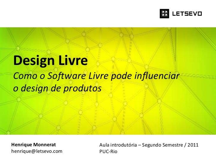 Design LivreComo o Software Livre pode influenciaro design de produtosHenrique Monnerat      Aula introdutória – Segundo S...