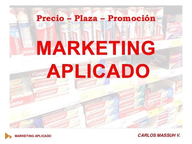 MARKETING APLICADO CARLOS MASSUH V. Precio – Plaza – Promoción