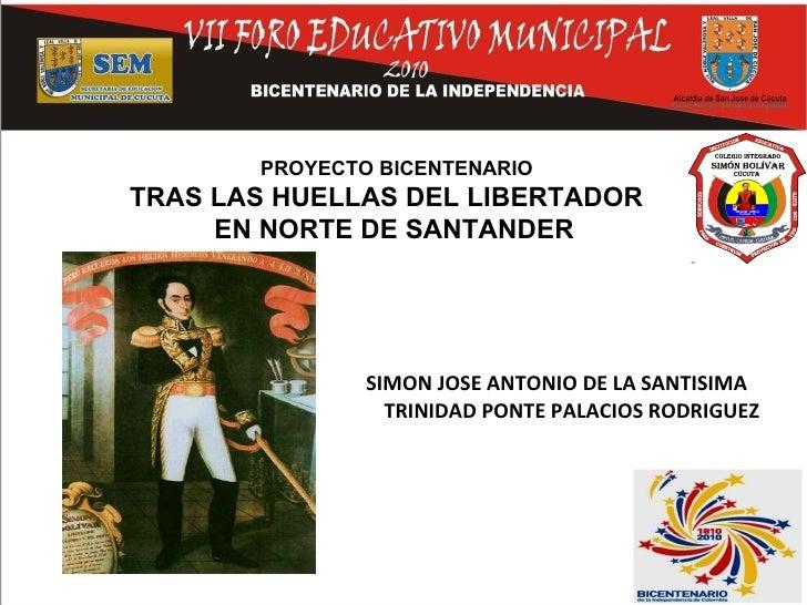 <ul><li>SIMON JOSE ANTONIO DE LA SANTISIMA TRINIDAD PONTE PALACIOS RODRIGUEZ </li></ul>PROYECTO BICENTENARIO TRAS LAS HUEL...