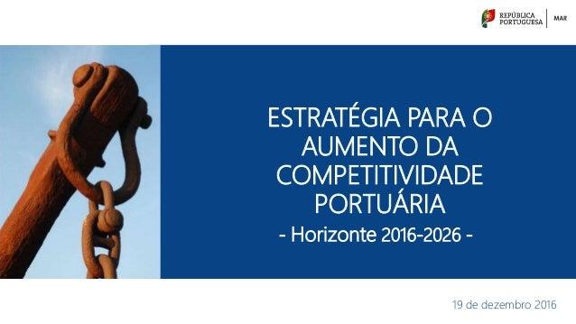 ESTRATÉGIA PARA O AUMENTO DA COMPETITIVIDADE PORTUÁRIA 19 de dezembro 2016 - Horizonte 2016-2026 -