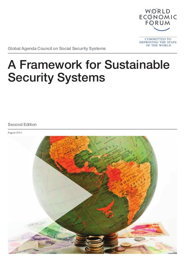 Global Agenda Council on Social Security Systems A Framework for Sustainable Security Systems August 2014 Second Edition