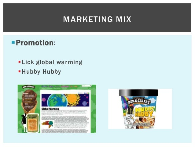 ben and jerry promotion marketing mix And actions this enables ben and jerry's to develop is name recognition related to promotion of the marketing mix one weakness that a marketing manager from ben and jerry's might address and take action on from the swot analysis there is that ben and jerry's has had modest sales growth and profits in recent years.