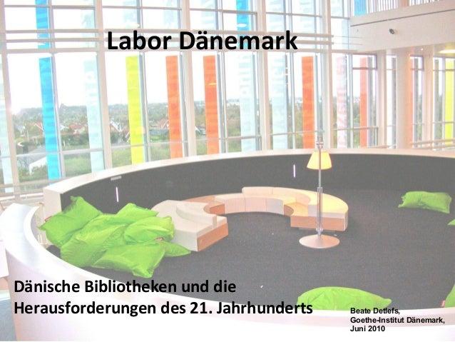 Labor Dänemark Dänische Bibliotheken und die Herausforderungen des 21. Jahrhunderts Beate Detlefs, Goethe-Institut Dänemar...