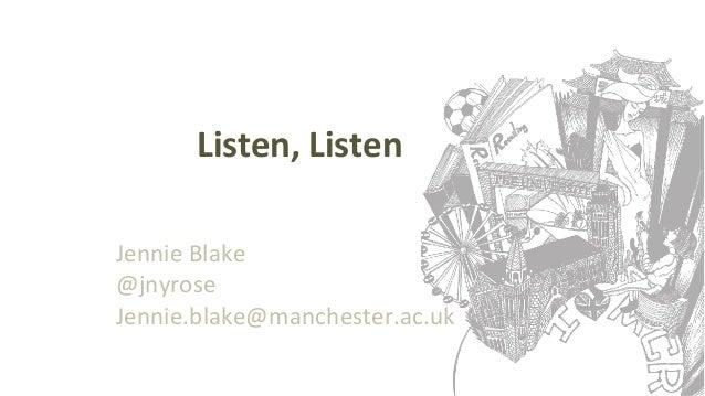 Listen, Listen Jennie Blake @jnyrose Jennie.blake@manchester.ac.uk