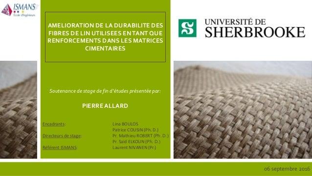 Soutenance de stage de fin d'études présentée par: PIERRE ALLARD AMELIORATION DE LA DURABILITE DES FIBRES DE LIN UTILISEES...