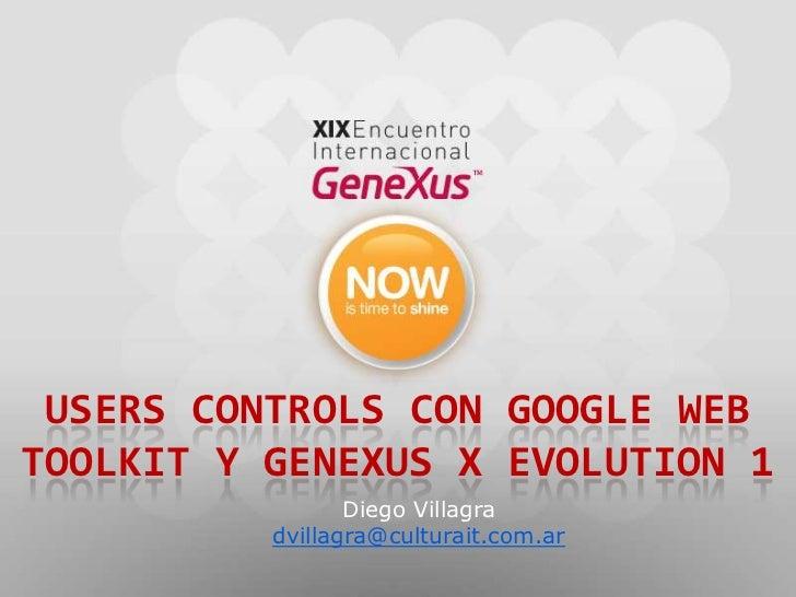 userscontrols con google web toolkit y genexus X evolution 1<br />Diego Villagra<br />dvillagra@culturait.com.ar<br />