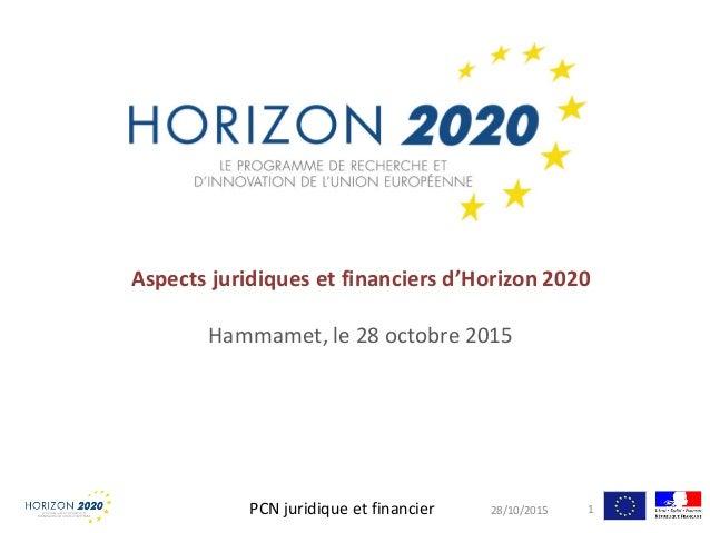 Aspects juridiques et financiers d'Horizon 2020 Hammamet, le 28 octobre 2015 28/10/2015PCN juridique et financier 1