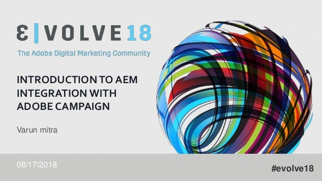 #evolve18 INTRODUCTION TO AEM INTEGRATION WITH ADOBE CAMPAIGN Varun mitra 08/17/2018