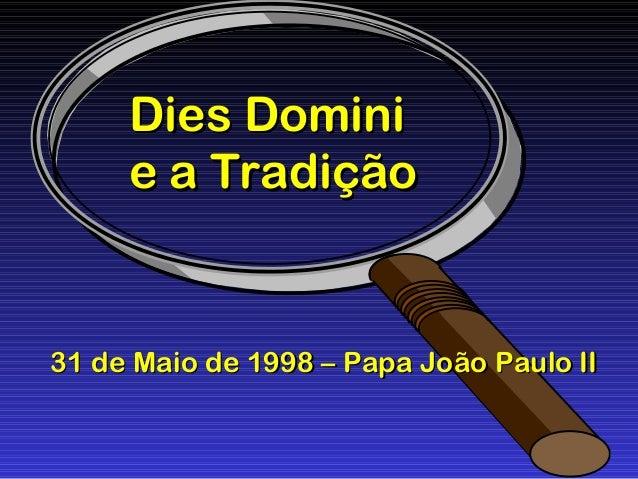 Dies DominiDies Domini e a Tradiçãoe a Tradição 31 de Maio de 1998 – Papa João Paulo II31 de Maio de 1998 – Papa João Paul...