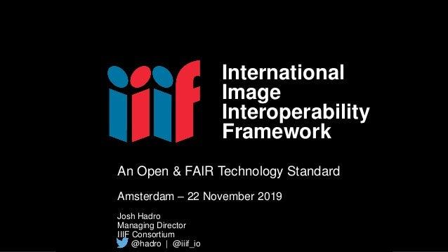 An Open & FAIR Technology Standard Amsterdam – 22 November 2019 Josh Hadro Managing Director IIIF Consortium @hadro | @iii...