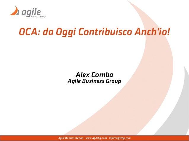 Agile Business Group - www.agilebg.com - info@agilebg.com OCA: da Oggi Contribuisco Anch'io! Alex Comba Agile Business Gro...
