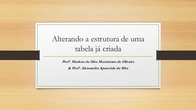 Alterando a estrutura de uma tabela já criada Profª. Marlene da Silva Maximiano de Oliveira & Profª. Alessandra Aparecida ...
