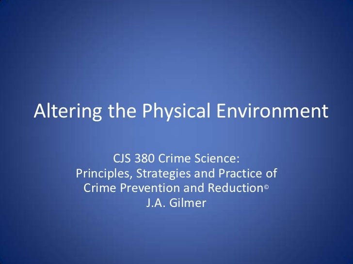 Altering the Physical Environment<br />CJS 380 Crime Science:Principles, Strategies and Practice of<br />Crime Prevention ...