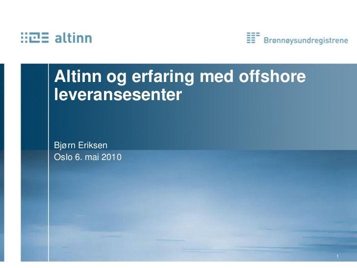 Altinn og erfaring med offshore leveransesenter  Bjørn Eriksen Oslo 6. mai 2010                                       1