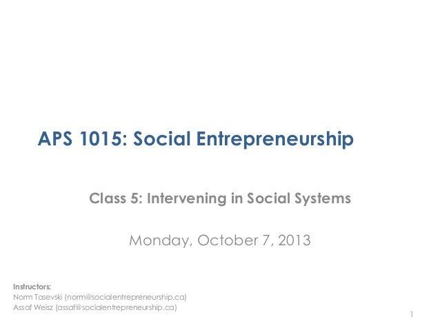 APS 1015: Social Entrepreneurship Class 5: Intervening in Social Systems Monday, October 7, 2013 1 Instructors: Norm Tasev...