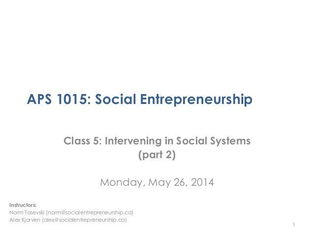 APS 1015: Social Entrepreneurship Class 5: Intervening in Social Systems (part 2) Monday, May 26, 2014 1 Instructors: Norm...