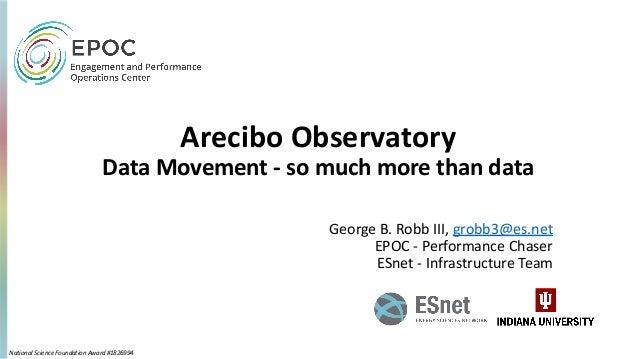 Arecibo Observatory Data Movement - so much more than data George B. Robb III, grobb3@es.net EPOC - Performance Chaser ESn...