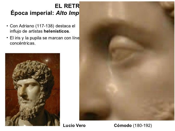 EL RETRATO ROMANO Época imperial:  Alto Imperio  (hasta la 2ª mitad del s. III) <ul><li>Con Adriano (117-138) destaca el i...