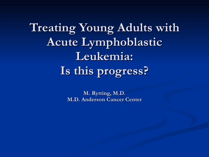 Treating Young Adults with Acute Lymphoblastic Leukemia: Is this progress? M. Rytting, M.D. M.D. Anderson Cancer Center