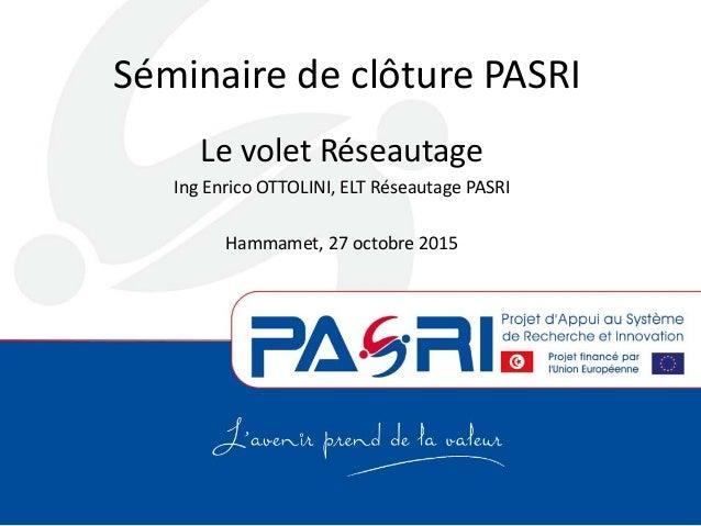 Séminaire de clôture PASRI Le volet Réseautage Ing Enrico OTTOLINI, ELT Réseautage PASRI Hammamet, 27 octobre 2015