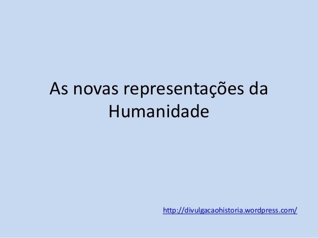 As novas representações da Humanidade  http://divulgacaohistoria.wordpress.com/