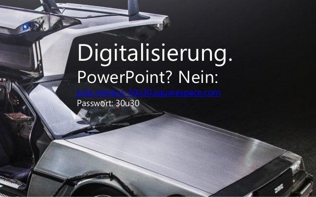 Digitalisierung. PowerPoint? Nein: julia-markus-30u30.squarespace.com Passwort: 30u30