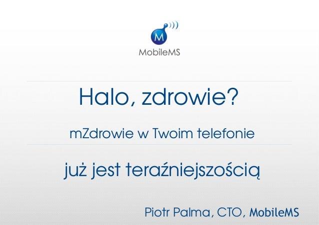 Halo,zdrowie?mZdrowiewTwoimtelefoniejużjestteraźniejszością          PiotrPalma,CTO, MobileMS