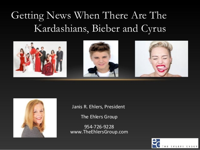 Getting News When There Are The Kardashians, Bieber and Cyrus Janis R. Ehlers, President The Ehlers Group 954-726-9228 www...