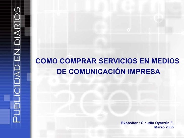 COMO COMPRAR SERVICIOS EN MEDIOS  DE COMUNICACIÓN IMPRESA Expositor : Claudio Oyarzún F. Marzo 2005