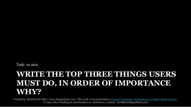 WRITE THE TOP THREE THINGS USERS  MUST DO, IN ORDER OF IMPORTANCE  WHY?  Created by Christina Wodtke   www.eleganthack.com...