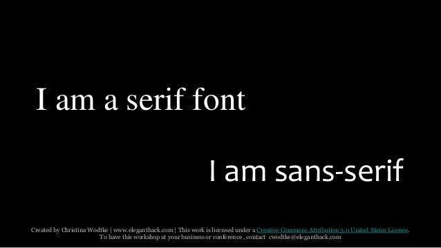 I am a serif font  I am sans-serif  Created by Christina Wodtke   www.eleganthack.com   This work is licensed under a Crea...