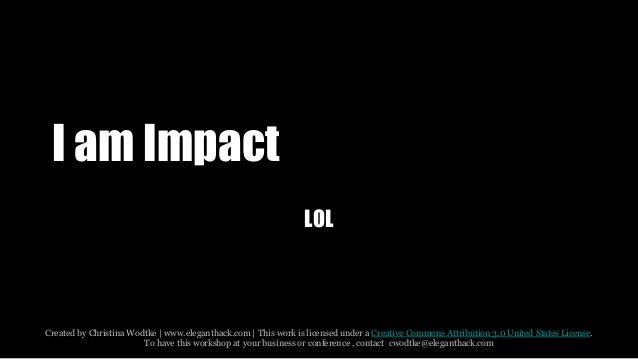 I am Impact  LOL  Created by Christina Wodtke   www.eleganthack.com   This work is licensed under a Creative Commons Attri...