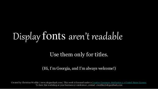 Display fonts aren't readable  Use them only for titles.  (Hi, I'm Georgia, and I'm always welcome!)  Created by Christina...