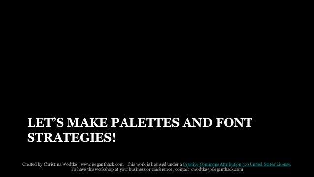 LET'S MAKE PALETTES AND FONT  STRATEGIES!  Created by Christina Wodtke   www.eleganthack.com   This work is licensed under...