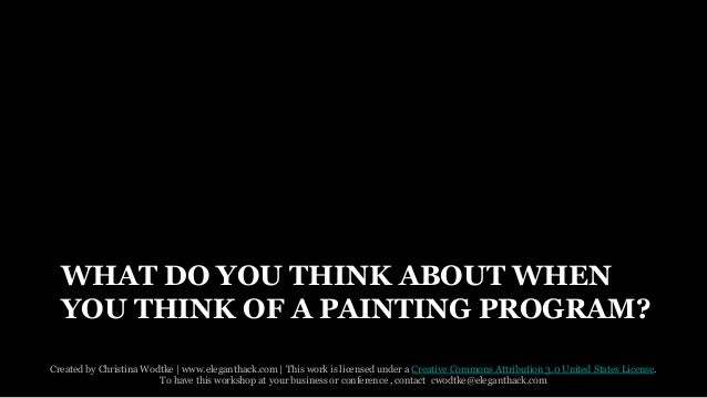 WHAT DO YOU THINK ABOUT WHEN  YOU THINK OF A PAINTING PROGRAM?  Created by Christina Wodtke   www.eleganthack.com   This w...