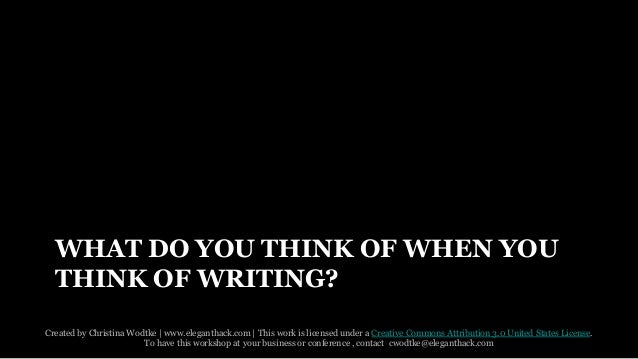 WHAT DO YOU THINK OF WHEN YOU  THINK OF WRITING?  Created by Christina Wodtke   www.eleganthack.com   This work is license...