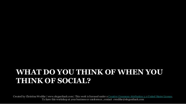 WHAT DO YOU THINK OF WHEN YOU  THINK OF SOCIAL?  Created by Christina Wodtke   www.eleganthack.com   This work is licensed...