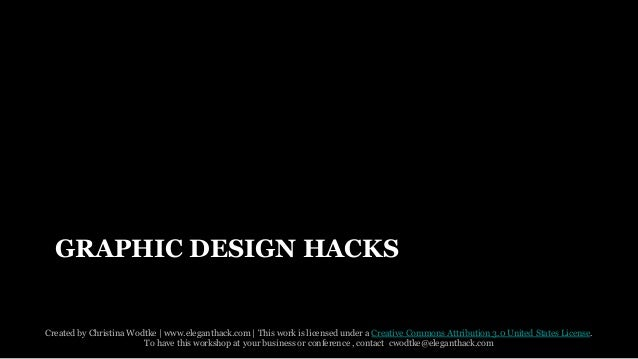 GRAPHIC DESIGN HACKS  Created by Christina Wodtke   www.eleganthack.com   This work is licensed under a Creative Commons A...