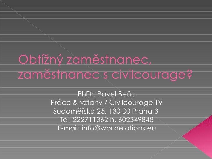 Obtížný zaměstnanec,  zaměstnanec s civilcourage? PhDr. Pavel Beňo Práce & vztahy / Civilcourage TV Sudoměřská 25, 130 00 ...
